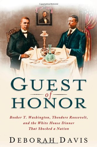 Guest of Honor: Booker T. Washington, Theodore Roosevelt, and the White House Dinner That Shocked a Nation by Deborah Davis