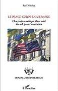 Le Peace Corps en Ukraine: Observation critique d'un outil du <em>soft power </em>américain (Diplomatie et stratégie)