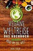 Vegane Weltreise, Das Kochbuch: 100 Rezepte rund um die Welt