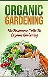 Organic Gardening: The Beginners Guide To Organic Gardening (Organic Gardening,Organic Gardening Tips,Organic Gardening For Beginners,Organic Garden,Gardening Book 1)