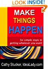 Make Things Happen: Six Simple Steps to Getting Whatever You Want