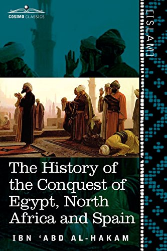 The History of the Conquest of Egypt, North Africa and Spain: Known as the Futuh MIS R of Ibn Abd Al-H Akam (Cosimo Classics. Islam)