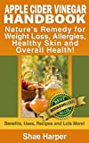 Apple Cider Vinegar Handbook: Nature's Remedy for Weight Loss, Detoxing, Allergies, Healthy Skin and Overall Health - Benefits, Uses, Recipes & More! (ACV is allowed on Paleo Diet & Raw Food Diet)