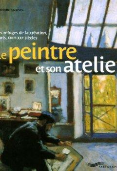 Livres Couvertures de Le peintre et son atelier : Les refuges de la création, Paris, XVIIe-XXe siècles