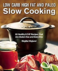 Low Carb High Fat and Paleo Slow Cooking: 60 Healthy LCHF Recipes That Are Gluten-Free and Dairy-Free
