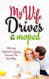 My Wife Drives a Moped: Hilarious Husband Lessons Learned the Hard Way