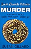 Double Chocolate Pistachio Murder: A Donut Hole Cozy Mystery - Book 27