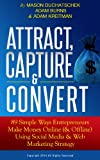 Attract, Capture & Convert: 89 Simple Ways Entrepreneurs Make Money Online (& Offline) Using Social Media & Web Marketing Strategy (How to Make Money Online ... Using Social Media & Web Marketing Strategy)