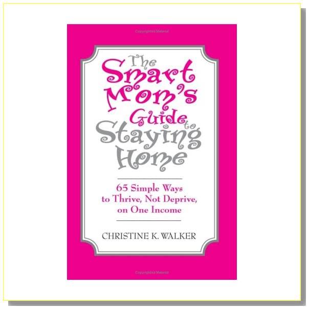 The Smart Mom's Guide to Staying Home: 65 Simple Ways to Thrive, Not Deprive, on One Income