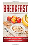 Breakfast: Healthy Breakfast Recipes that are done in a flash with Healthy and natural ingredients
