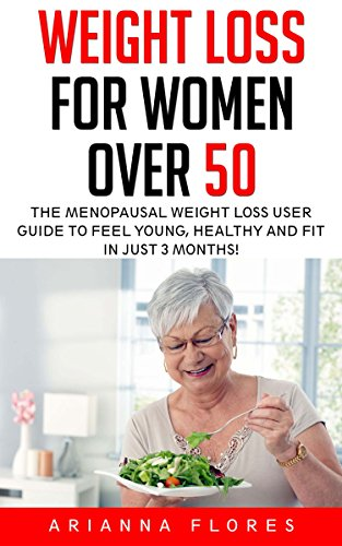 Weight Loss For Women Over 50: The Menopausal Weight Loss User Guide To Feel Young, Healthy And Fit In Just 3 Months (Healthy Living, Weight Watchers, Increase Energy)