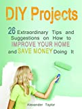 DIY Projects: 26 Extraordinary Tips and Suggestions on How to Improve Your Home and Save Money Doing It (DIY Projects Books, diy projects, diy natural household cleaners)