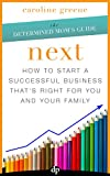 NEXT: How to Start a Successful Business That's Right for You and Your Family
