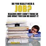 Do You Really Need A J.O.B? Reasons Why I Don't Think So And What You Can Do About It
