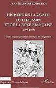 Histoire de la savate, du chausson et de la boxe française, 1797-1978 : d'une pratique populaire à un sport de compétition (Espaces et temps du sport)