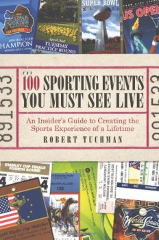 The 100 Sporting Events You Must See Live: An Insider's Guide to Creating the Sports Experience of a Lifetime by Robert Tuchman