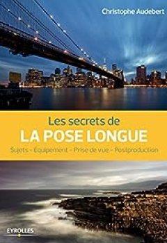 Livres Couvertures de Les Secrets De La Pose Longue: Sujets   Equipement   Prise De Vue   Postproduction