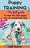 Puppy Training: The full guide to house breaking your puppy with crate training, potty training, puppy games & beyond (puppy house breaking, puppy housetraining, ... dog tricks, obedience training, puppie)