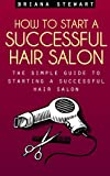 How to Start a Successful Hair Salon: The Simple Guide to Starting a Successful Hair Salon: Salon Magic - The Simple Guide to Starting a Successful Hair Salon ( Hair Salon Business Plan Guide)