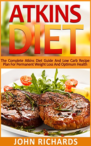 Atkins: Atkins Diet: The Complete Atkins Diet Guide And Low Carb Recipe Plan For Permanent Weight Loss And Optimum Health (36 Delicious,Quick And Easy, Low Carb Recipes for Every Meal)