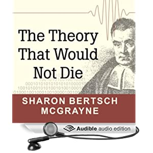 The Theory That Would Not Die: How Bayes' Rule Cracked the Enigma Code, Hunted Down Russian Submarines, and Emerged Triumphant from Two Centuries of Controversy (Unabridged)