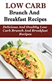 Low Carb Brunch and Breakfast Recipes: Delicious and Healthy Low Carb Brunch And Breakfast Recipes (Low Carb Cooking And Baking)