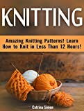 Knitting: Amazing Knitting Patterns! Learn How to Knit in Less Than 12 Hours!