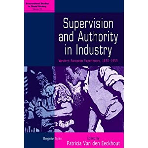 Supervision and Authority in Industry: Western European Experiences, 1830-1939 (International Studies in Social History)