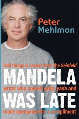 Mandela Was Late: Odd things & essays from the Seinfeld writer who coined yada, yada and made spongeworthy a compliment, by Peter Mehlman