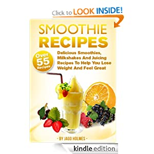 Smoothie Recipes (Over 55 Delicious Smoothies, Milkshakes And Juicing Recipes To Help You Lose Weight And Feel Great)