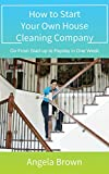 How to Start Your Own House Cleaning Company: Go From Start-up to Payday in One Week