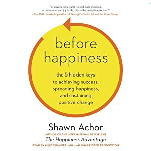 Before Happiness: The 5 Hidden Keys to Achieving Success, Spreading Happiness, and Sustaining Positive Change | [Shawn Achor]