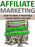 Affiliate Marketing: How to Make a Profitable Online Money Machine
