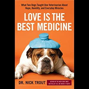 Love Is the Best Medicine: What Two Dogs Taught One Veterinarian about Hope, Humility, and Everyday Miracles | [Nicholas Trout]