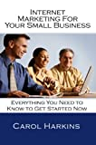 Internet Marketing for Your Small Business: Everything You Need to Know to Get Started NOW