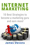 Internet Marketing: 10 Best Strategies to Become a Marketing Guru and Earn More!