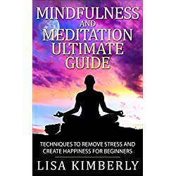 Mindfulness: Mindfulness and Meditation Ultimate Guide: Techniques to Remove Stress and Create Happiness for Beginners