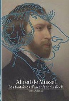 Alfred De Musset : Les Fantaisies D'un Enfant Du Siècle