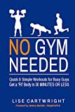 No Gym Needed - Quick & Simple Workouts for Busy Guys: Get a 'Fit' Body in 30 Minutes or Less!