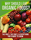 FOOD: Organic Foods: Why Should I Eat Organic Foods? (The Pro's, the Con's, & Everything You'd Want To Know) (Healthy Cooking, Weight Watchers, Healthy ... Raw Vegan, Healthy Eating, Raw Book 1)