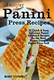Amazing Panini Sandwich Recipes: 51 Quick & Easy, Delicious Panini Sandwich Recipes for the Busy Person Using a Panini Press Grill