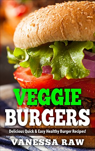 Vegan Burgers: Healthy and Delicious Veggies Burger Recipes (Quick & Easy - Heart Healthy)