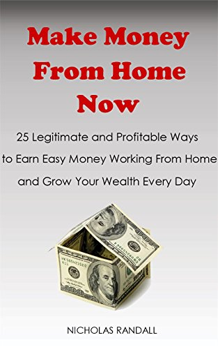 Make Money From Home Now : 25 Legitimate and Profitable Ways to Earn Easy Money Working From Home and Grow Your Wealth Every Day