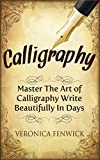 Calligraphy: Master The Art Of Calligraphy - Write Beautifully In Days (Handwriting Mastery)