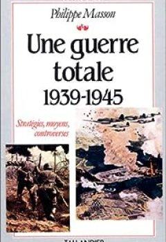 Livres Couvertures de Une Guerre Totale : 1939 1945, Stratégies, Moyens, Controverses...