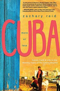 Cuba, More or Less: Travel, Faith and Life in the Waning Years of the Castro Regime