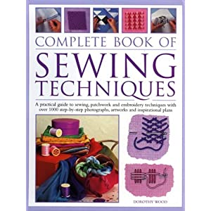 The Complete Book of Sewing Techniques: A Practical Guide to Sewing, Patchwork and Embroidery Techniques with Over 1000 Step-by-step Photographs, Artworks and Inspirational Plans