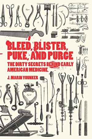 Bleed, Blister, Puke, and Purge: The Dirty Secrets Behind Early American Medicine by J. Marin Younker | Featured Book of the Day | wearewordnerds.com