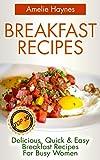 Breakfast Recipes: Top 30 Delicious, Quick & Easy Breakfast Recipes For Busy Women (Amazing Breakfast Recipes Book 2)