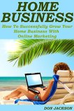 Home Business:: How To Successfully Grow Your Home Business With Online Marketing (Home business, home business free kindle books, home business success, ... kindle, internet marketing business)